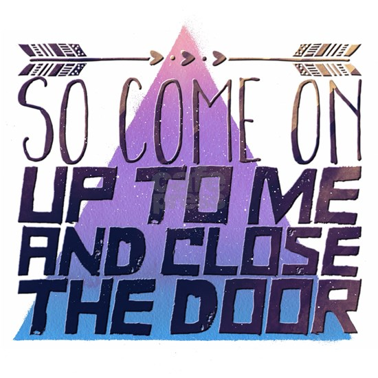 So come on up to me and close the door