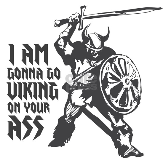 I am gonna go Viking on your ass!