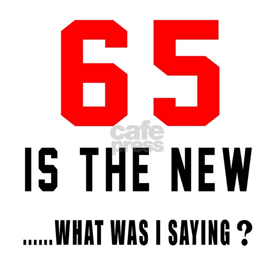 65 Is The New... What Was I Saying ?