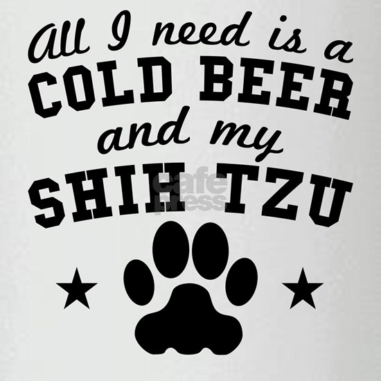 All I Need Is A Cold Beer And My Shih Tzu