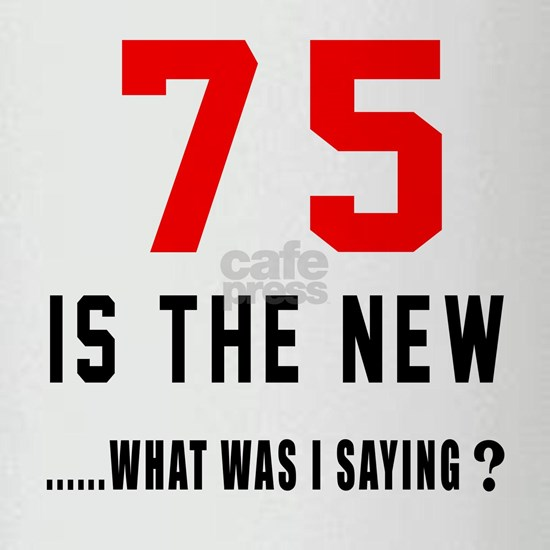 75 Is The New... What Was I Saying ?