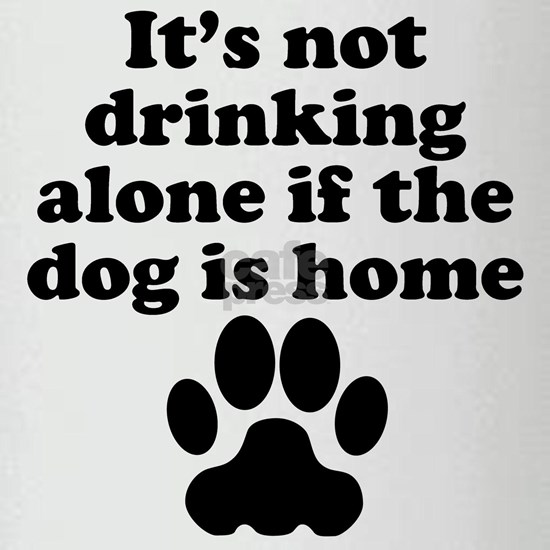 Its Not Drinking Alone If The Dog Is Home