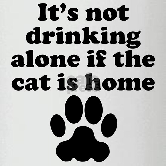 Its Not Drinking Alone If The Cat Is Home