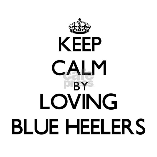 Keep calm by loving Blue Heelers