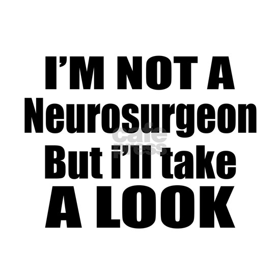 I Am Not Neurosurgeon But I Will Take Look