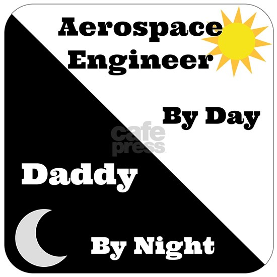 Aerospace Engineer by day, Daddy by night