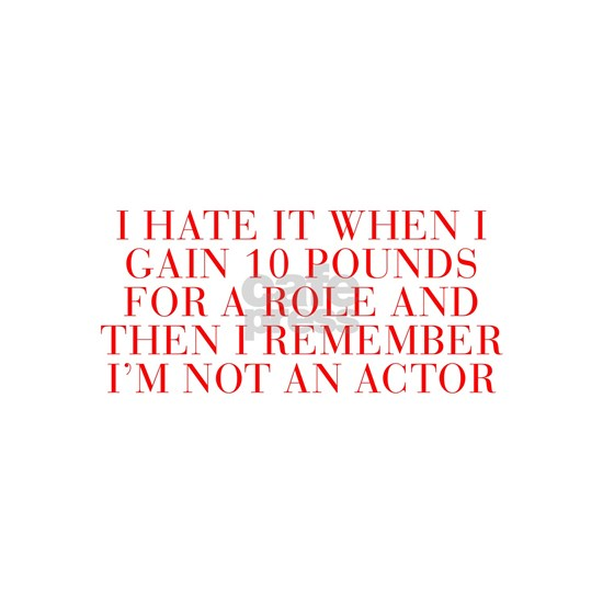 I hate it when I gain 10 pounds for a role and the