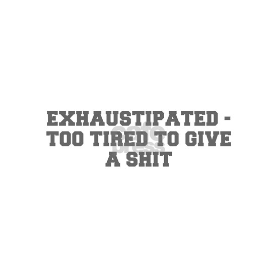 EXHAUSTIPATED TOO TIRED TO GIVE A SHIT-Fre gray