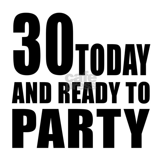 30 Today And Ready To Party