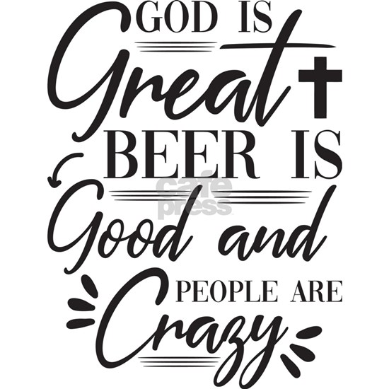 God is Great, Beer is Good. People are Crazy.