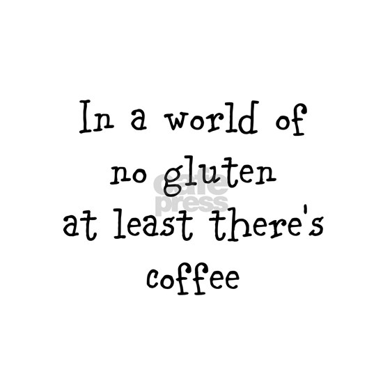In a world of no gluten at least theres coffee