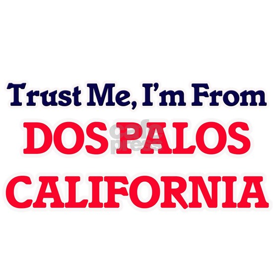Trust Me, I'm from Dos Palos California