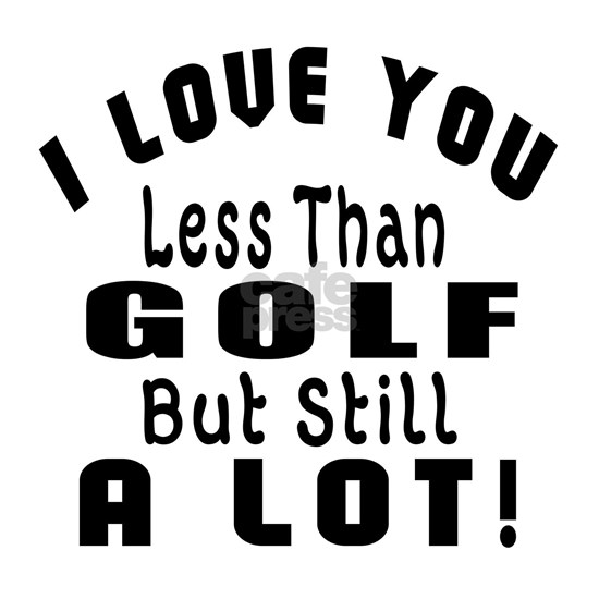 I Love You Less Than Golf