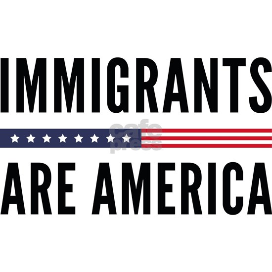 Immigrants Are America