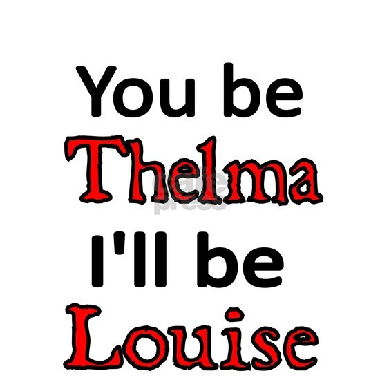 You be Thelma Ill be Louise