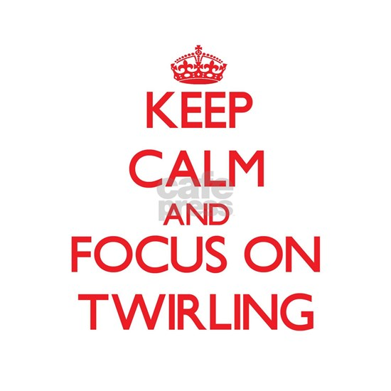 Keep Calm and focus on Twirling
