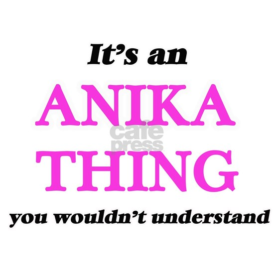 It's an Anika thing, you wouldn't understa