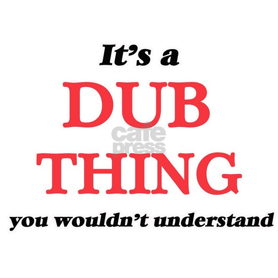 It's a Dub thing, you wouldn't understand