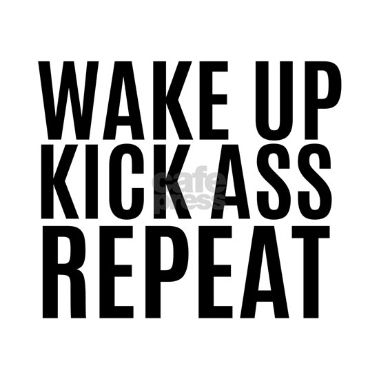 Wake Up Kick Ass Repeat