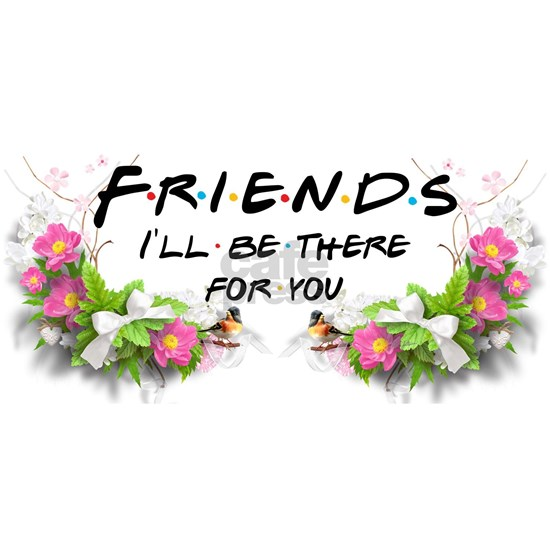 Friends I'll be there for you Flowers Birdy