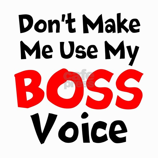 Dont Make Me Use My Boss Voice