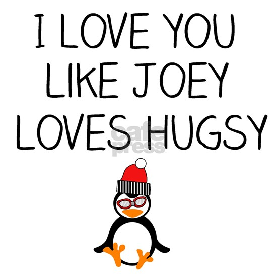 I Love You like Joey Loves Hugsy