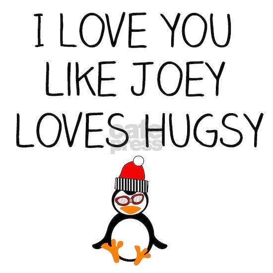 I Love You like Joey Loves Hugsy