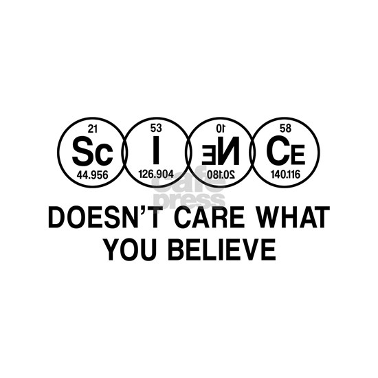Science Doesn't Care What You Believe.
