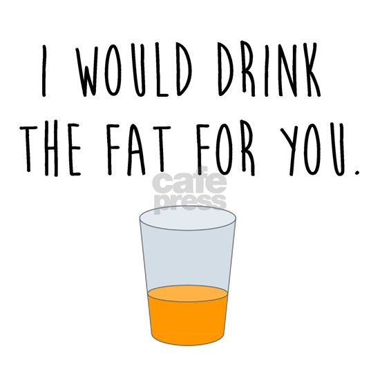 Drink the Fat