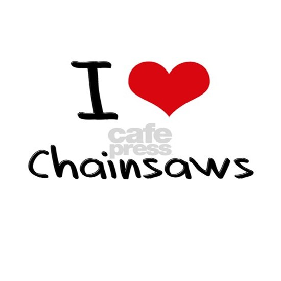 I love Chainsaws