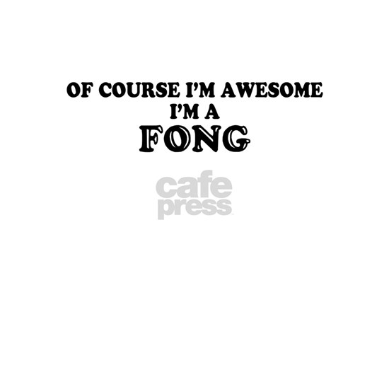 Of course I'm Awesome, Im FONG
