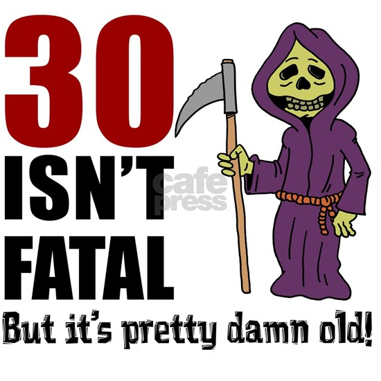 30 isnt fatal but old