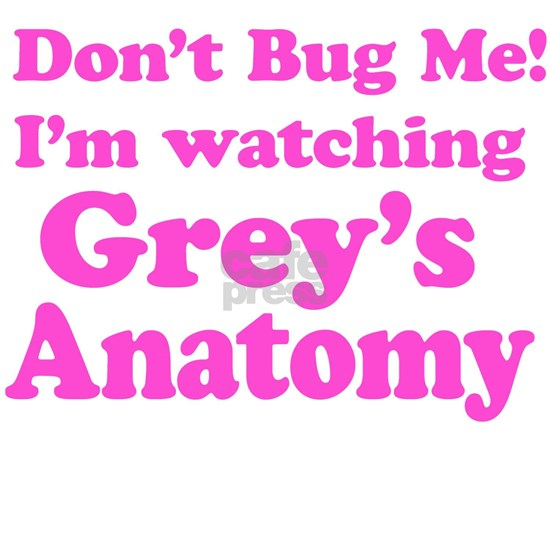 Don't Bug Me I'm Watching Grey's Anatomy