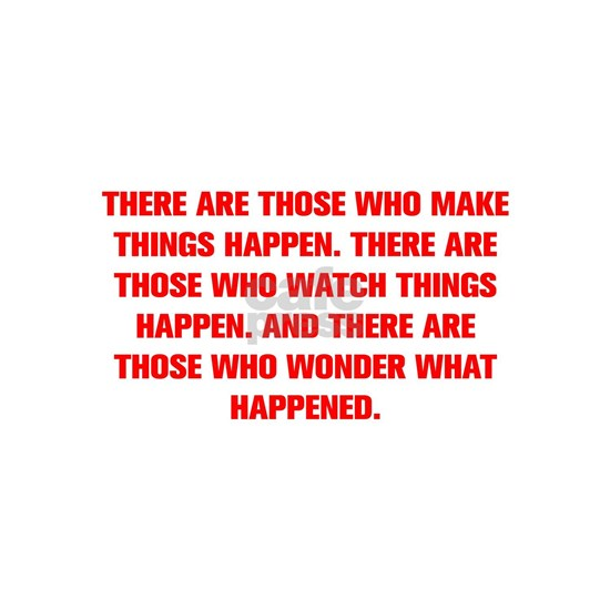 THERE ARE THOSE WHO MAKE THINGS HAPPEN THERE ARE T