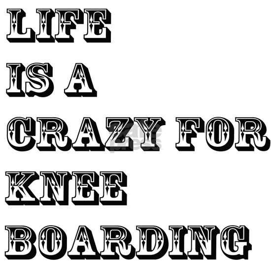 Life is A Crazy For Knee Boarding