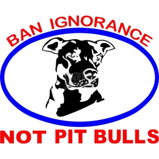BAN IGNORANCE NOT PIT BULLS