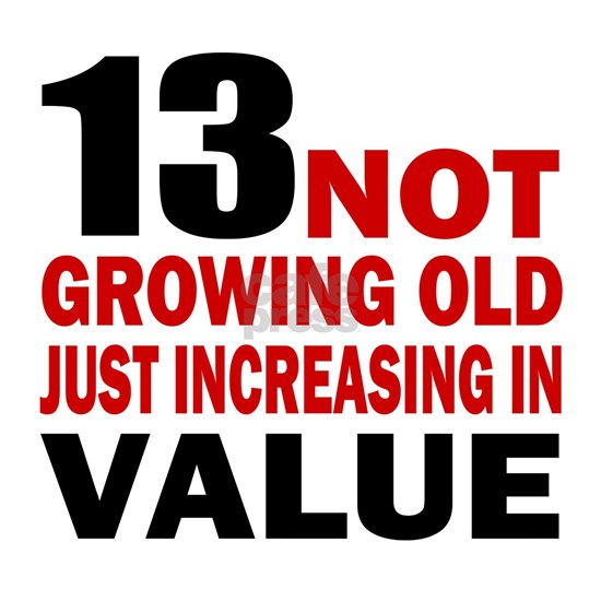 13 not growing old just increasing in value