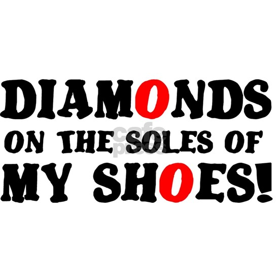 DIAMONDS ON THE SOLES OF MY SHOES!