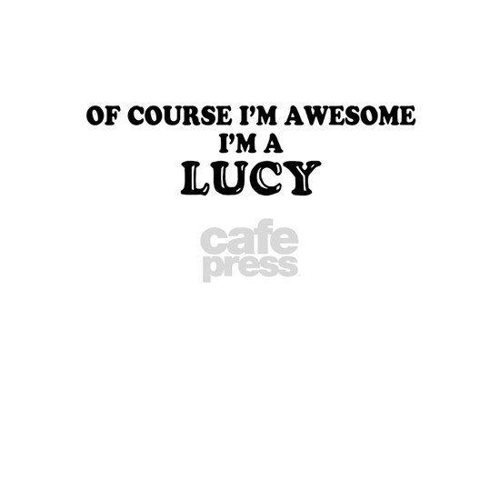 Of course I'm Awesome, Im LUCY
