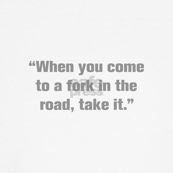 When you come to a fork in the road take it
