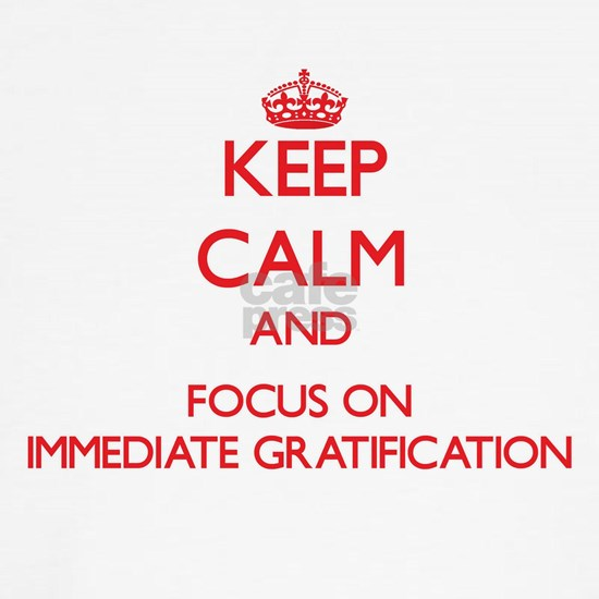Keep Calm and focus on Immediate Gratification