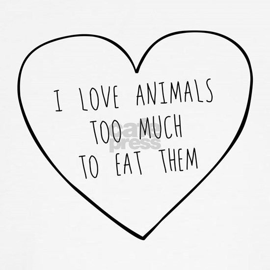 I Love Animals Too Much To Eat Them