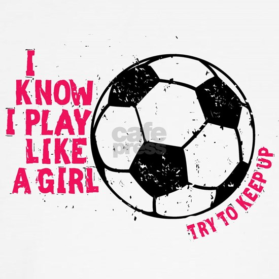 I know I Play Soccer Like A Girl