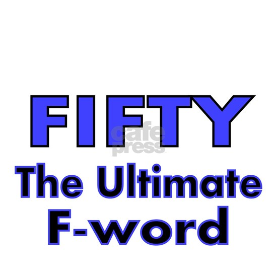FIFTY..The ultimate F-word