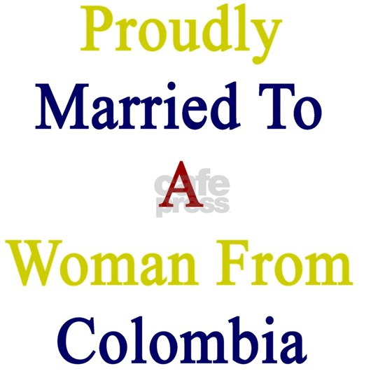 Proudly Married To A Woman From Colombia