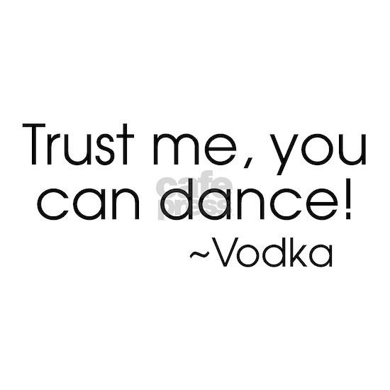Trust me, you can dance! ~Vodka