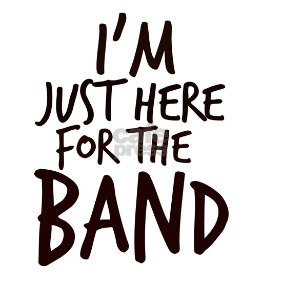 Im Just Here For The Band