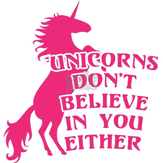 Unicorns Don't Believe in You Either