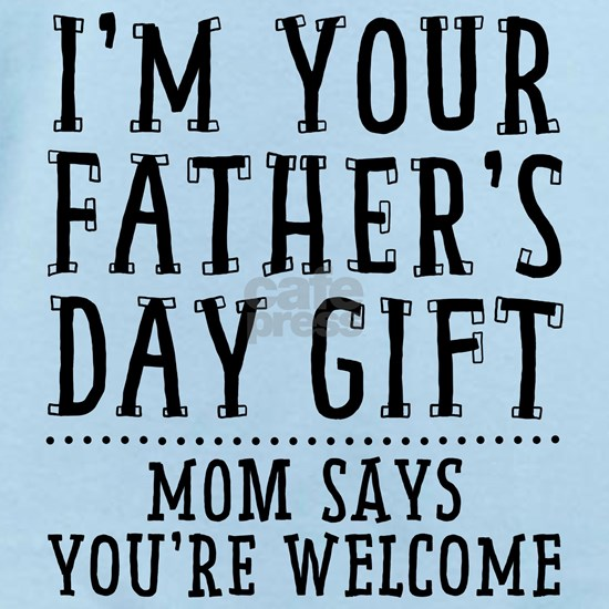 Im Your Fathers Day Gift: Mom Says Youre Welcome