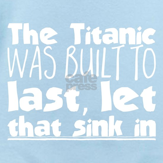 The Titanic was built to last, let that sink in.